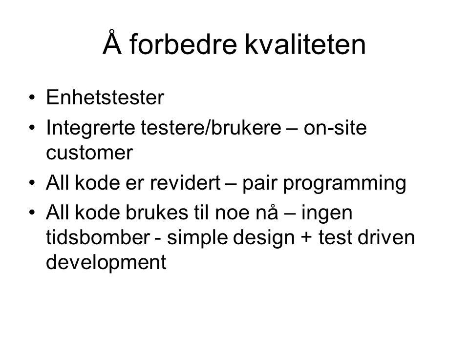 Å forbedre kvaliteten •Enhetstester •Integrerte testere/brukere – on-site customer •All kode er revidert – pair programming •All kode brukes til noe nå – ingen tidsbomber - simple design + test driven development