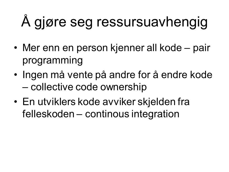 Å gjøre seg ressursuavhengig •Mer enn en person kjenner all kode – pair programming •Ingen må vente på andre for å endre kode – collective code ownership •En utviklers kode avviker skjelden fra felleskoden – continous integration