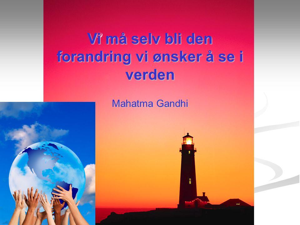 Vi må selv bli den forandring vi ønsker å se i verden Mahatma Gandhi