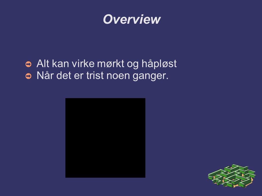 Overview ➲ Alt kan virke mørkt og håpløst ➲ Når det er trist noen ganger.