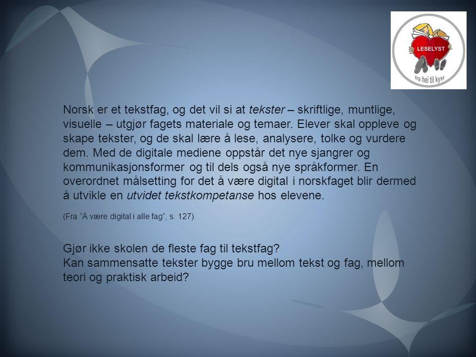 Norsk er et tekstfag, og det vil si at tekster – skriftlige, muntlige, visuelle – utgjør fagets materiale og temaer. Elever skal oppleve og skape teks