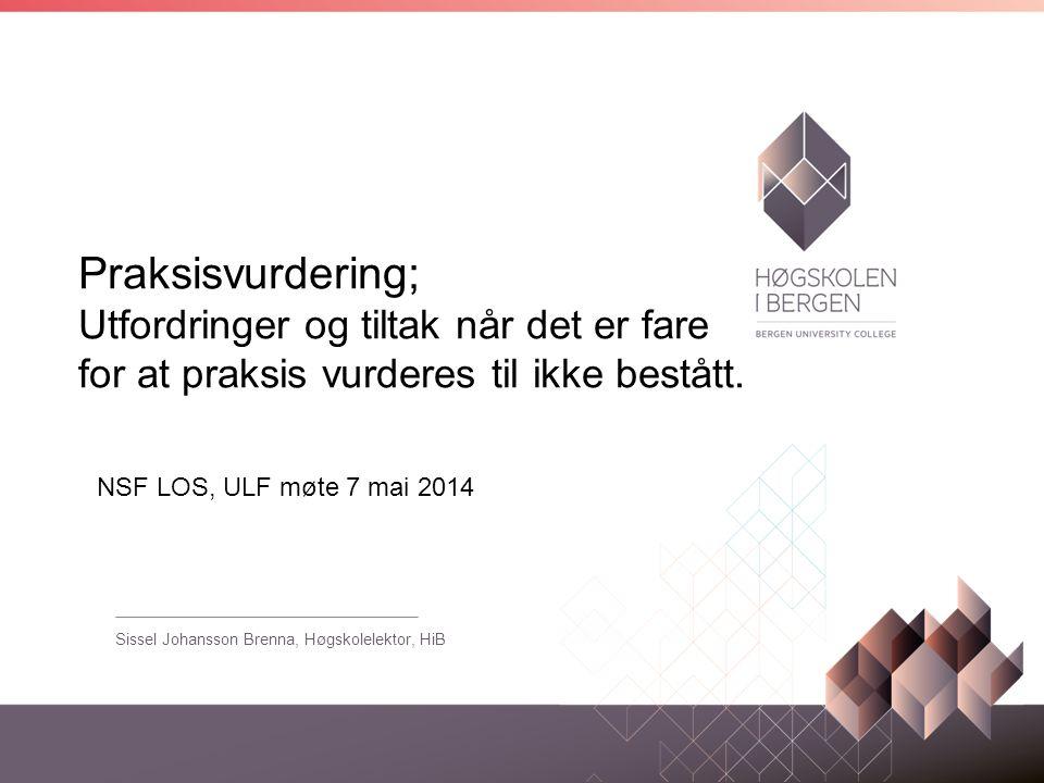 Praksisvurdering; Utfordringer og tiltak når det er fare for at praksis vurderes til ikke bestått. Sissel Johansson Brenna, Høgskolelektor, HiB NSF LO