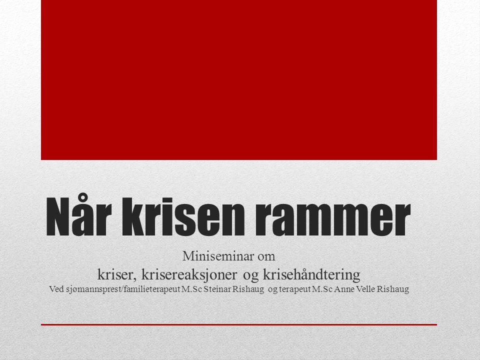 Når krisen rammer Miniseminar om kriser, krisereaksjoner og krisehåndtering Ved sjømannsprest/familieterapeut M.Sc Steinar Rishaug og terapeut M.Sc Anne Velle Rishaug