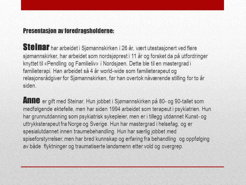 Presentasjon av foredragsholderne: Steinar har arbeidet i Sjømannskirken i 26 år, vært utestasjonert ved flere sjømannskirker, har arbeidet som nordsjøprest i 11 år og forsket da på utfordringer knyttet til «Pendling og Familieliv» i Nordsjøen.
