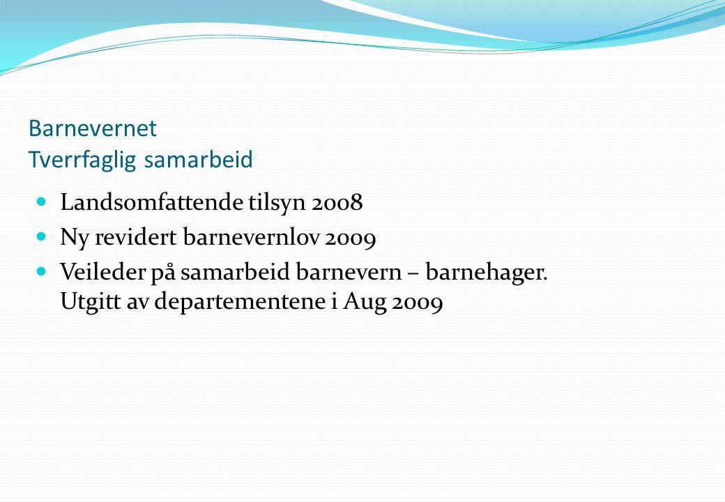Barnevernet Tverrfaglig samarbeid  Landsomfattende tilsyn 2008  Ny revidert barnevernlov 2009  Veileder på samarbeid barnevern – barnehager. Utgitt