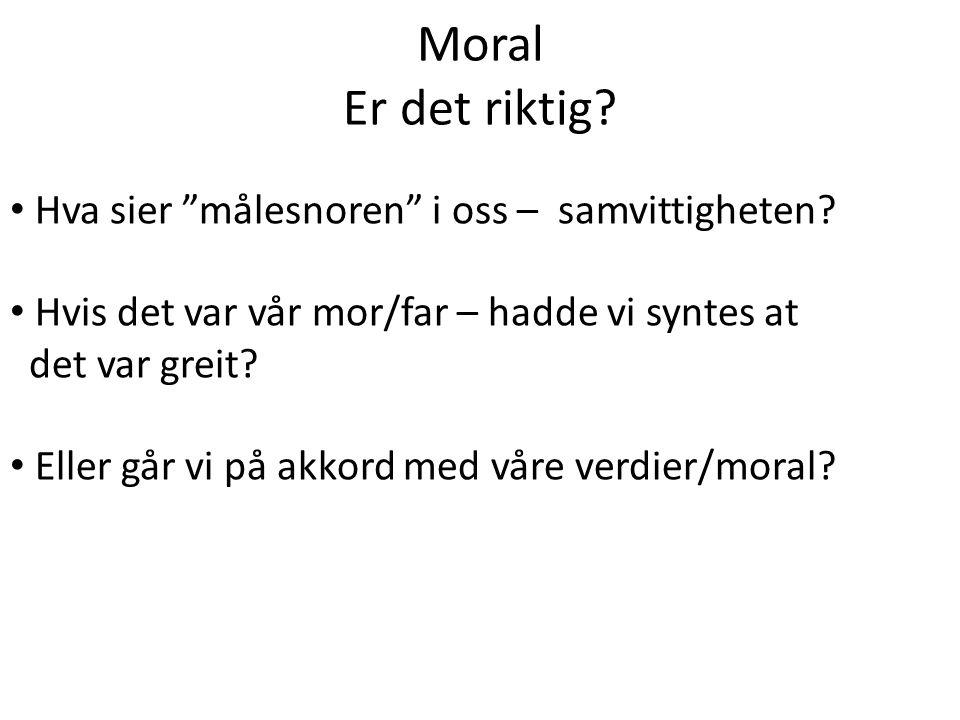 Moral Er det riktig.• Hva sier målesnoren i oss – samvittigheten.