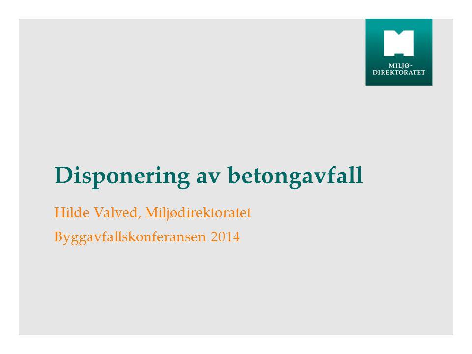 Disponering av betongavfall Hilde Valved, Miljødirektoratet Byggavfallskonferansen 2014