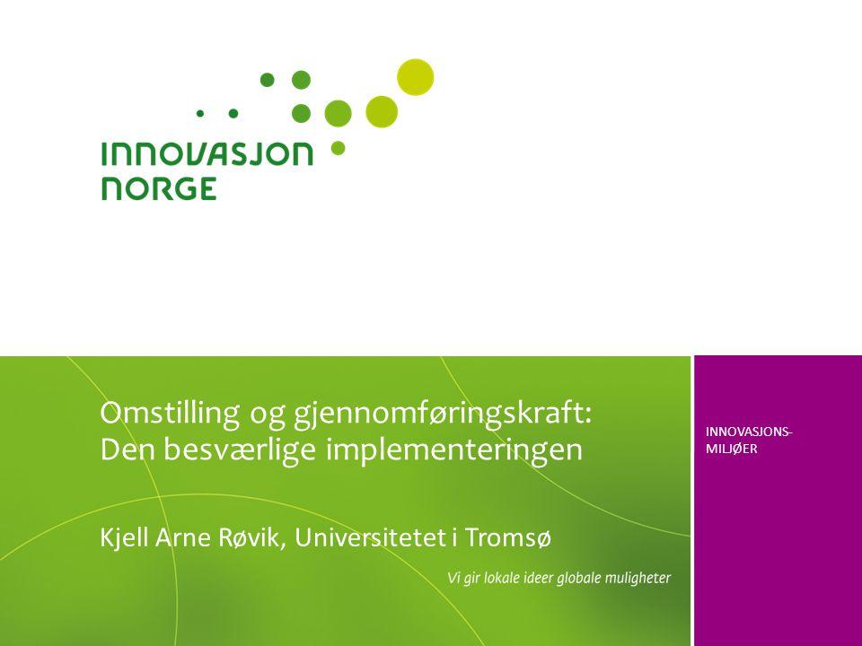 INNOVASJONS- MILJØER Kjell Arne Røvik, Universitetet i Tromsø Omstilling og gjennomføringskraft: Den besværlige implementeringen