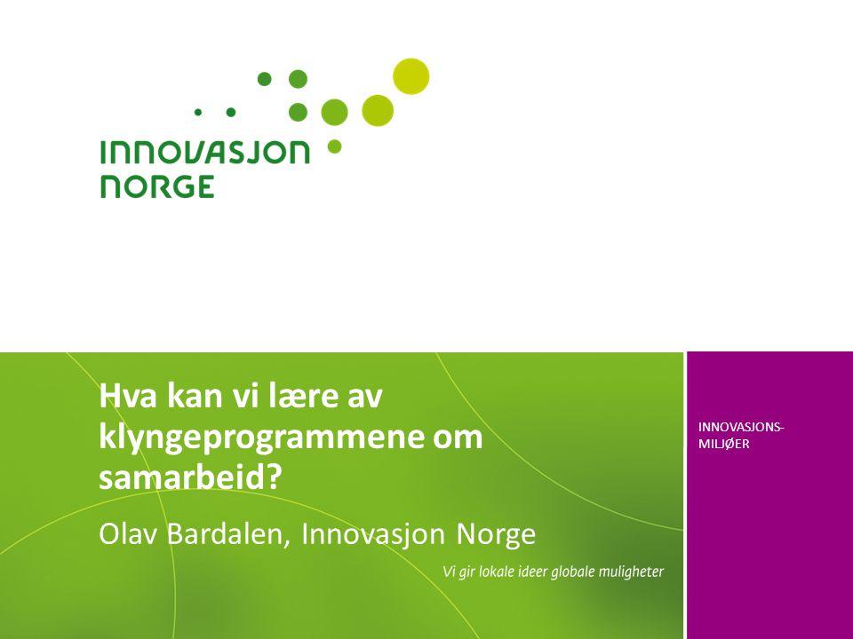 INNOVASJONS- MILJØER Olav Bardalen, Innovasjon Norge Hva kan vi lære av klyngeprogrammene om samarbeid?