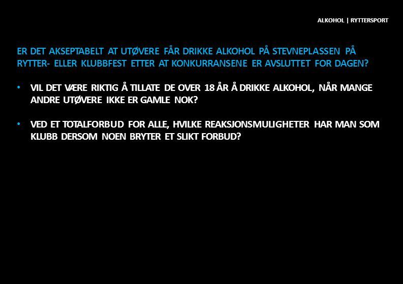 ER DET AKSEPTABELT AT UTØVERE FÅR DRIKKE ALKOHOL PÅ STEVNEPLASSEN PÅ RYTTER- ELLER KLUBBFEST ETTER AT KONKURRANSENE ER AVSLUTTET FOR DAGEN? • VIL DET
