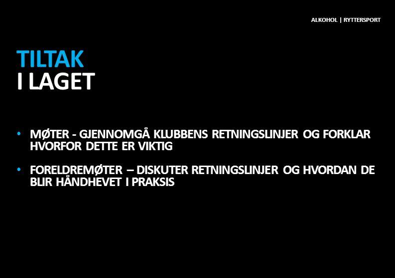 TILTAK I LAGET • MØTER - GJENNOMGÅ KLUBBENS RETNINGSLINJER OG FORKLAR HVORFOR DETTE ER VIKTIG • FORELDREMØTER – DISKUTER RETNINGSLINJER OG HVORDAN DE BLIR HÅNDHEVET I PRAKSIS ALKOHOL | RYTTERSPORT