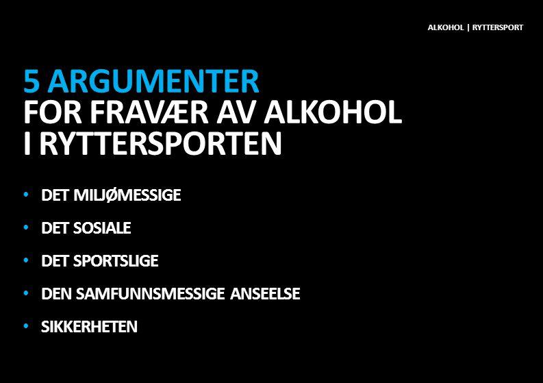 5 ARGUMENTER FOR FRAVÆR AV ALKOHOL I RYTTERSPORTEN • DET MILJØMESSIGE • DET SOSIALE • DET SPORTSLIGE • DEN SAMFUNNSMESSIGE ANSEELSE • SIKKERHETEN ALKOHOL | RYTTERSPORT