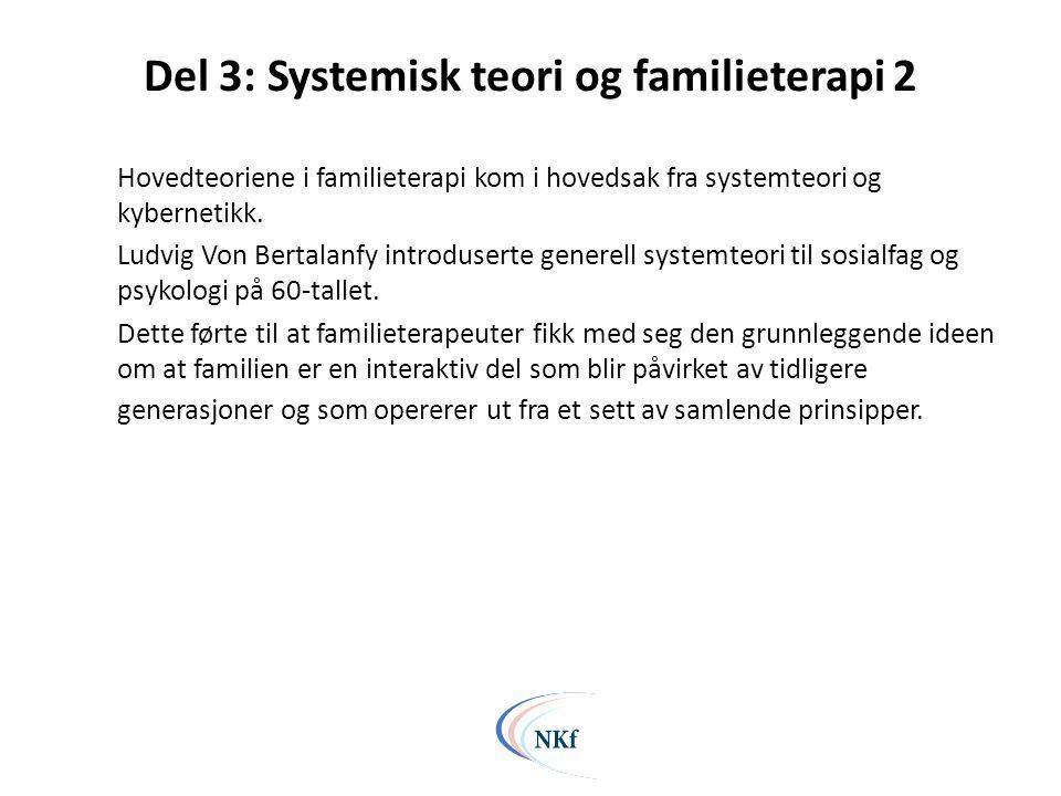 Del 3: Systemisk teori og familieterapi 2 Hovedteoriene i familieterapi kom i hovedsak fra systemteori og kybernetikk. Ludvig Von Bertalanfy introduse