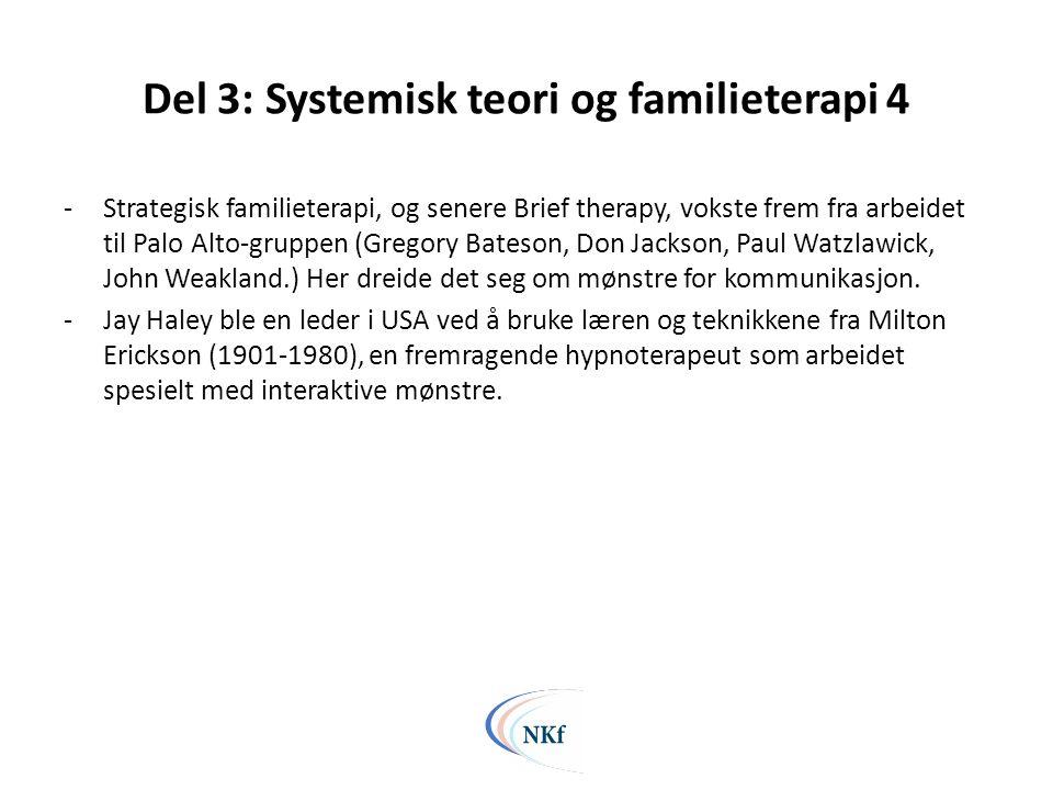 Del 3: Systemisk teori og familieterapi 4 -Strategisk familieterapi, og senere Brief therapy, vokste frem fra arbeidet til Palo Alto-gruppen (Gregory Bateson, Don Jackson, Paul Watzlawick, John Weakland.) Her dreide det seg om mønstre for kommunikasjon.