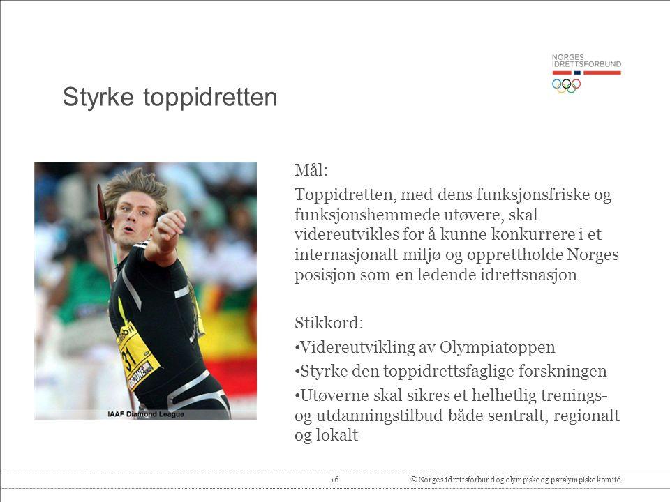 16© Norges idrettsforbund og olympiske og paralympiske komité Styrke toppidretten Mål: Toppidretten, med dens funksjonsfriske og funksjonshemmede utøv