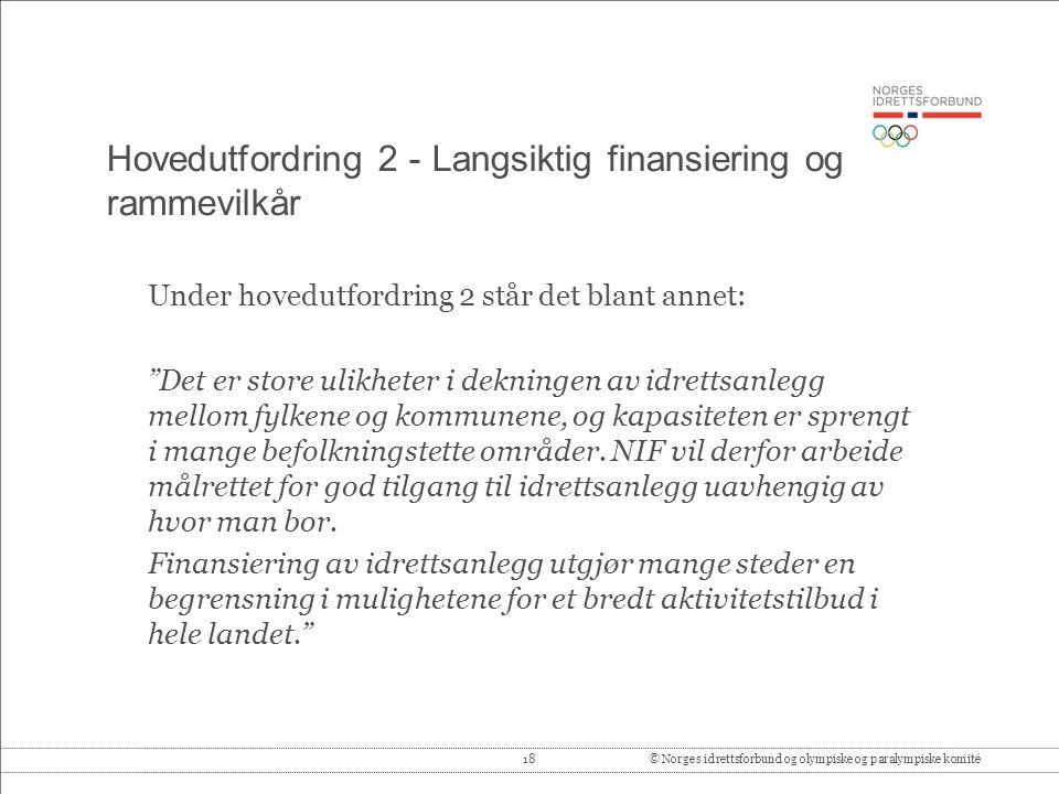 18© Norges idrettsforbund og olympiske og paralympiske komité Hovedutfordring 2 - Langsiktig finansiering og rammevilkår Under hovedutfordring 2 står