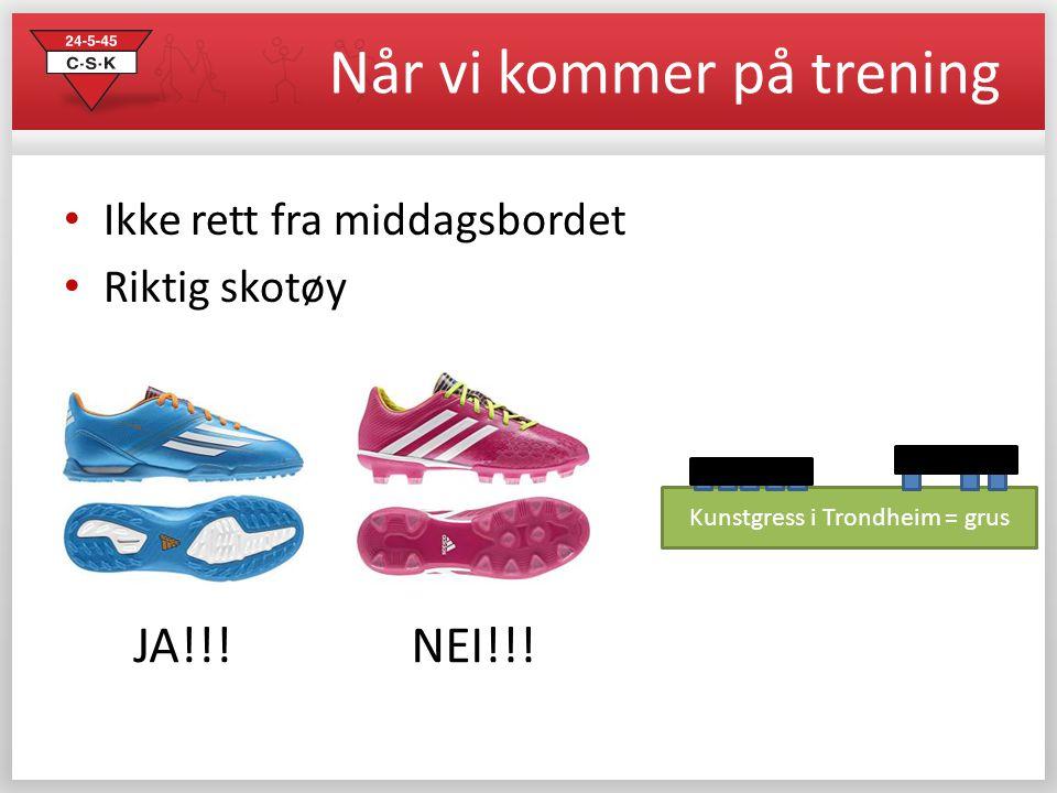 Når vi kommer på trening • Ikke rett fra middagsbordet • Riktig skotøy JA!!!NEI!!! Kunstgress i Trondheim = grus