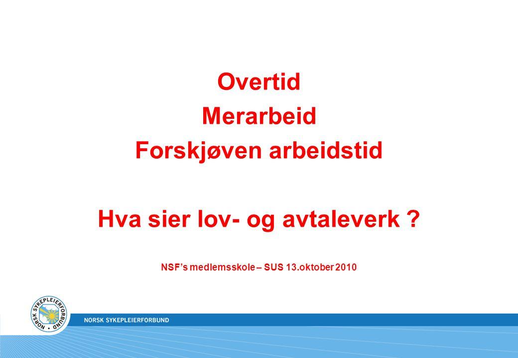 Overtid Merarbeid Forskjøven arbeidstid Hva sier lov- og avtaleverk ? NSF's medlemsskole – SUS 13.oktober 2010