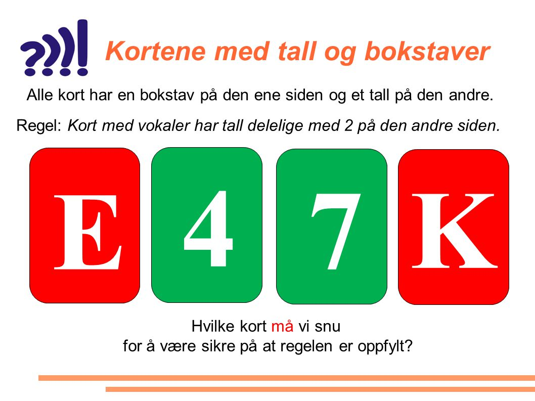 Kortene med tall og bokstaver E K 4 7 Alle kort har en bokstav på den ene siden og et tall på den andre. Regel: Kort med vokaler har tall delelige med