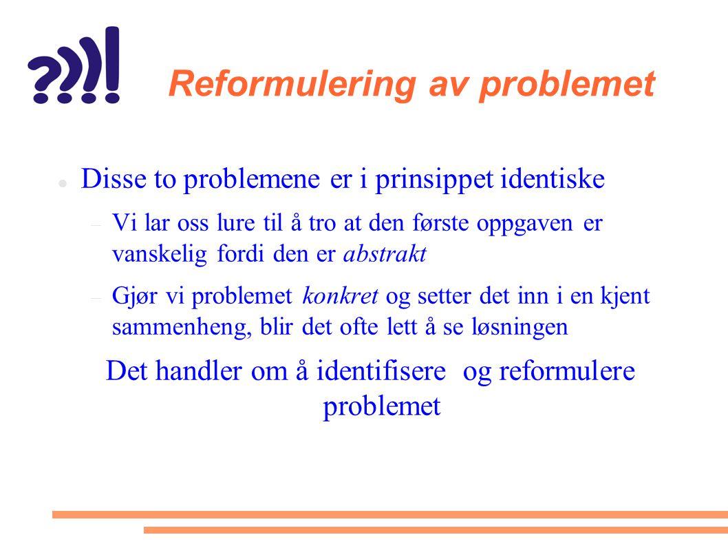 Reformulering av problemet  Disse to problemene er i prinsippet identiske  Vi lar oss lure til å tro at den første oppgaven er vanskelig fordi den e