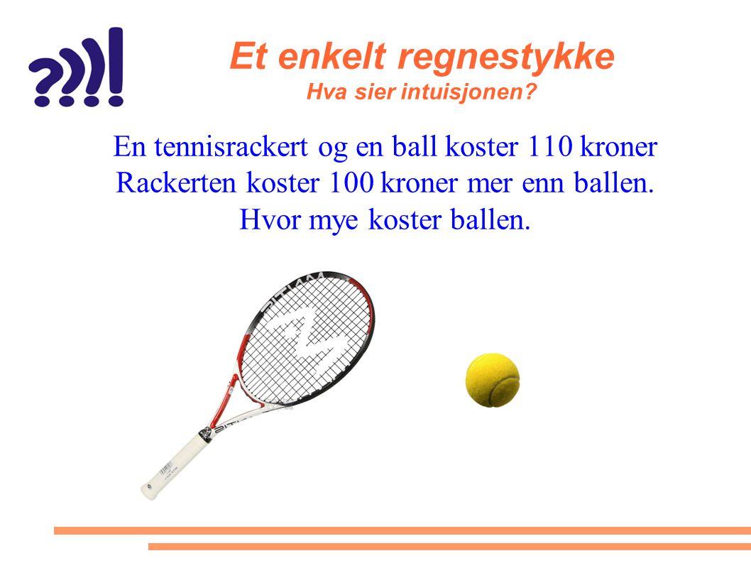 Et enkelt regnestykke Hva sier intuisjonen? En tennisrackert og en ball koster 110 kroner Rackerten koster 100 kroner mer enn ballen. Hvor mye koster