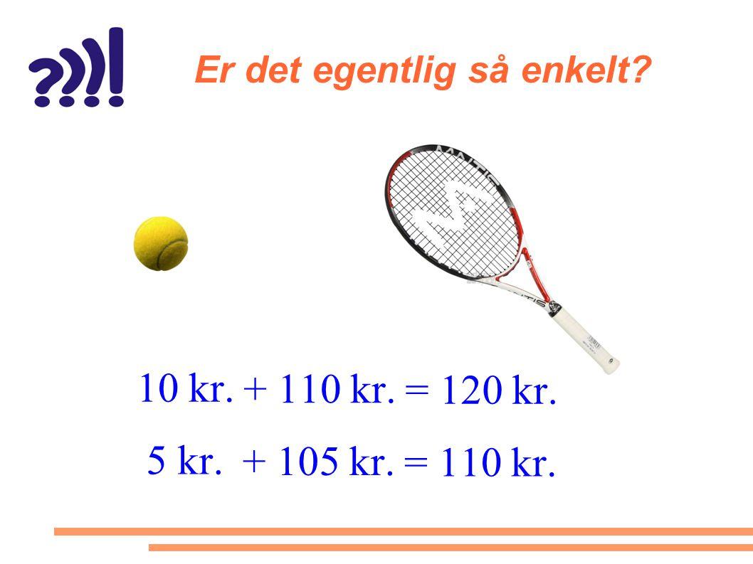 Er det egentlig så enkelt? 10 kr. + 110 kr. = 120 kr. 5 kr. + 105 kr. = 110 kr.