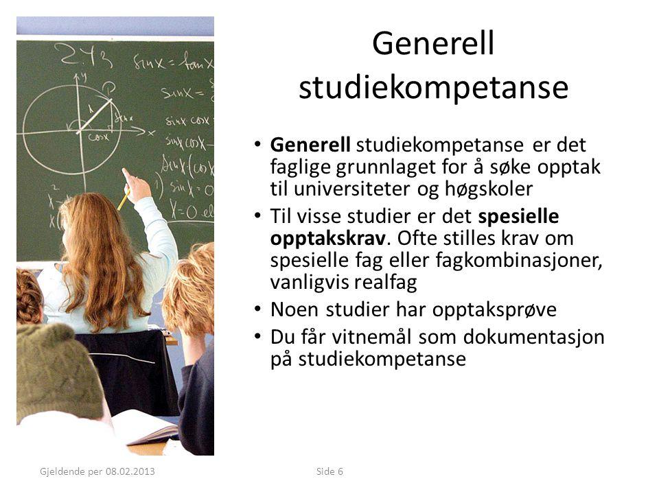 Gjeldende per 08.02.2013Side 6 Generell studiekompetanse • Generell studiekompetanse er det faglige grunnlaget for å søke opptak til universiteter og