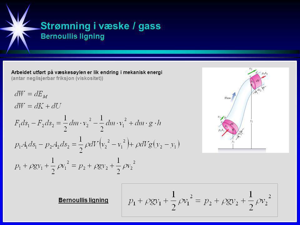 Strømning i væske / gass Bernoullis ligning Bernoullis ligning Arbeidet utført på væskesøylen er lik endring i mekanisk energi (antar neglisjerbar friksjon (viskositet))