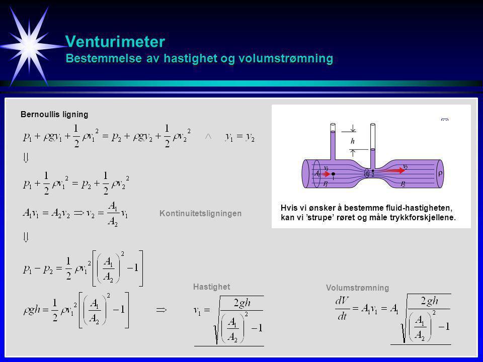 Venturimeter Bestemmelse av hastighet og volumstrømning Bernoullis ligning Kontinuitetsligningen Hastighet Volumstrømning Hvis vi ønsker å bestemme fluid-hastigheten, kan vi 'strupe' røret og måle trykkforskjellene.