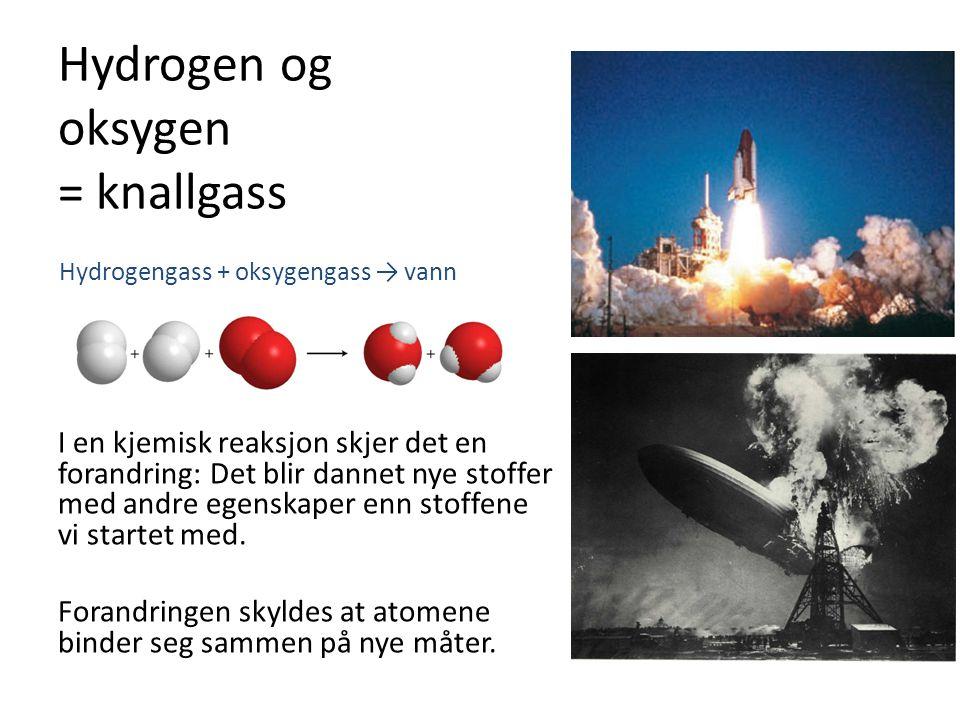 Hydrogen og oksygen = knallgass I en kjemisk reaksjon skjer det en forandring: Det blir dannet nye stoffer med andre egenskaper enn stoffene vi starte
