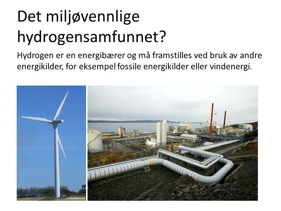 Det miljøvennlige hydrogensamfunnet? Hydrogen er en energibærer og må framstilles ved bruk av andre energikilder, for eksempel fossile energikilder el