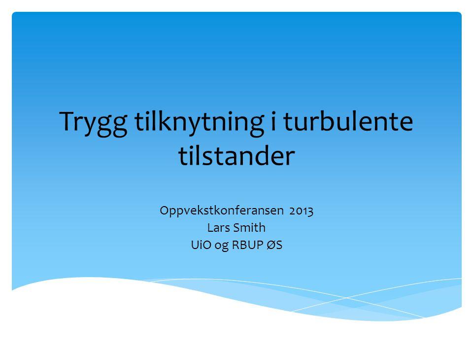 Trygg tilknytning i turbulente tilstander Oppvekstkonferansen 2013 Lars Smith UiO og RBUP ØS