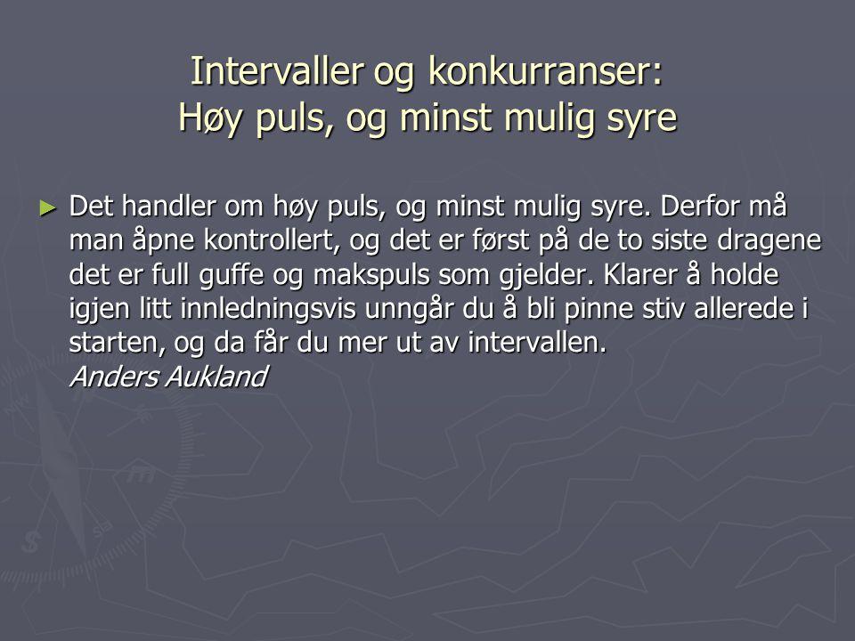 Intervaller og konkurranser: Høy puls, og minst mulig syre ► Det handler om høy puls, og minst mulig syre. Derfor må man åpne kontrollert, og det er f