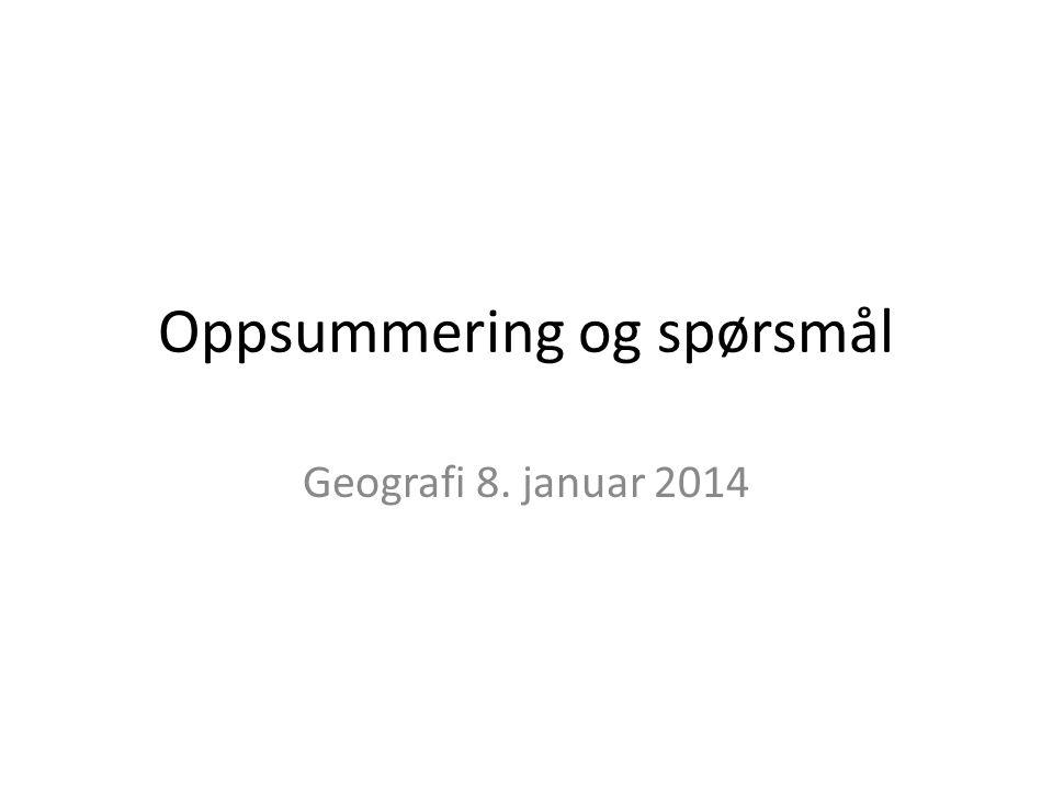 Oppsummering og spørsmål Geografi 8. januar 2014
