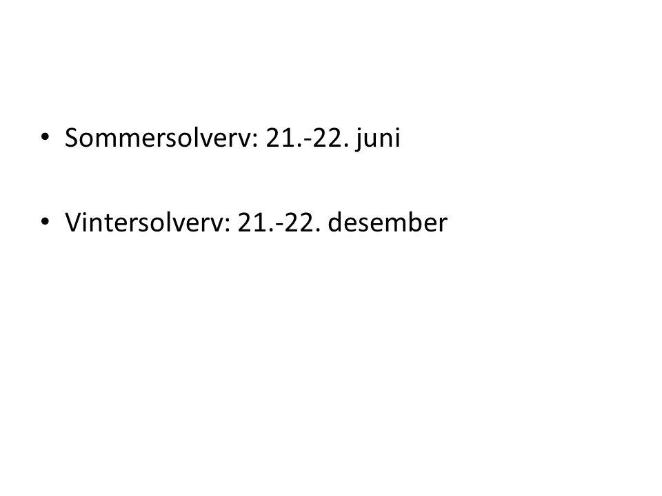 • Sommersolverv: 21.-22. juni • Vintersolverv: 21.-22. desember