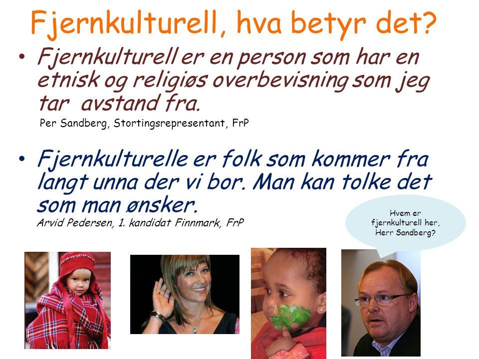 • Fjernkulturell er en person som har en etnisk og religiøs overbevisning som jeg tar avstand fra. Per Sandberg, Stortingsrepresentant, FrP • Fjernkul