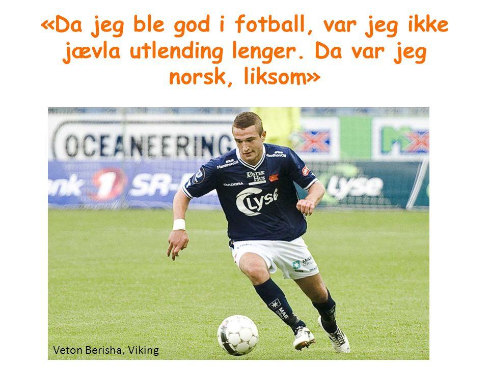 «Da jeg ble god i fotball, var jeg ikke jævla utlending lenger. Da var jeg norsk, liksom» Veton Berisha, Viking