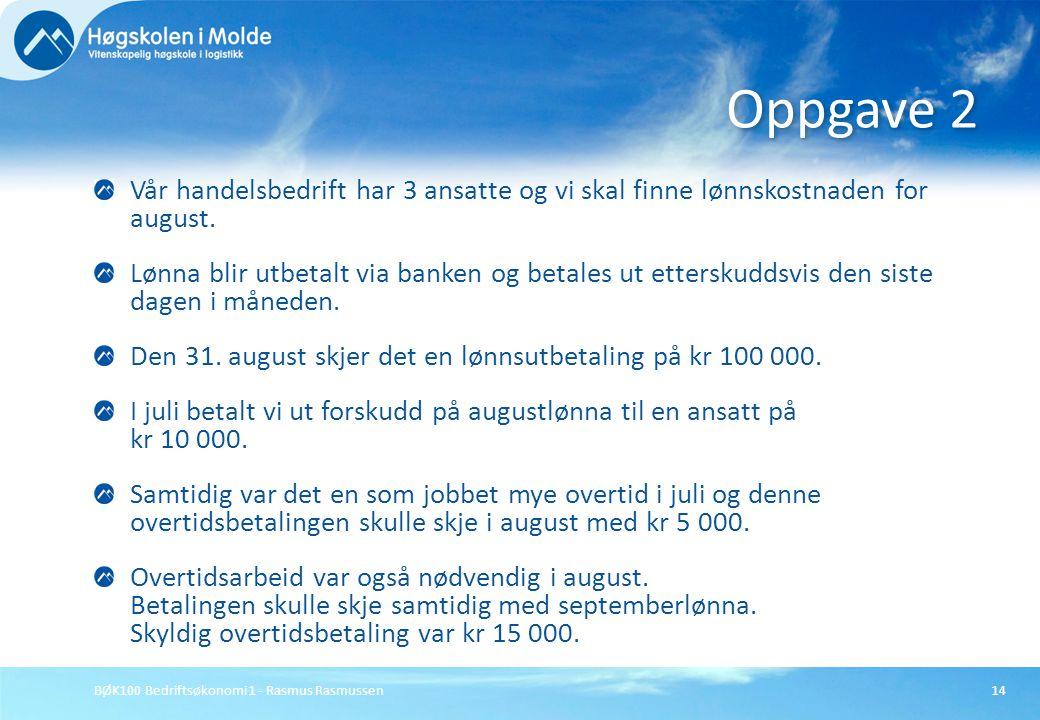BØK100 Bedriftsøkonomi 1 - Rasmus Rasmussen14 Vår handelsbedrift har 3 ansatte og vi skal finne lønnskostnaden for august. Lønna blir utbetalt via ban