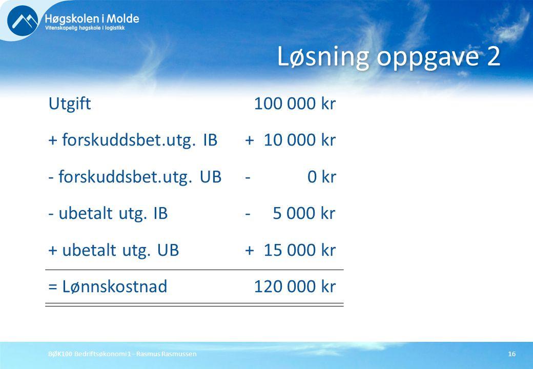 BØK100 Bedriftsøkonomi 1 - Rasmus Rasmussen16 Utgift 100 000 kr + forskuddsbet.utg. IB+ 10 000 kr - forskuddsbet.utg. UB- 0 kr - ubetalt utg. IB- 5 00
