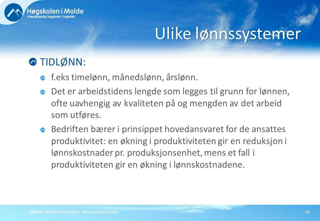 BØK100 Bedriftsøkonomi 1 - Rasmus Rasmussen32 TIDLØNN: f.eks timelønn, månedslønn, årslønn. Det er arbeidstidens lengde som legges til grunn for lønne