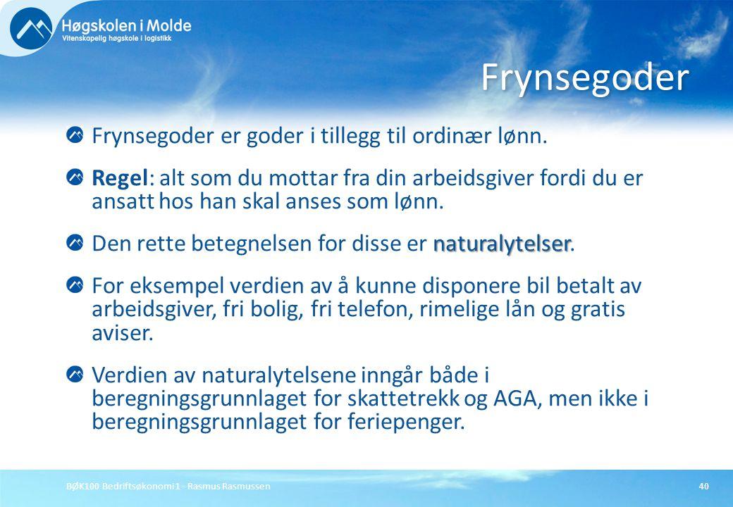 BØK100 Bedriftsøkonomi 1 - Rasmus Rasmussen40 Frynsegoder er goder i tillegg til ordinær lønn. Regel: alt som du mottar fra din arbeidsgiver fordi du