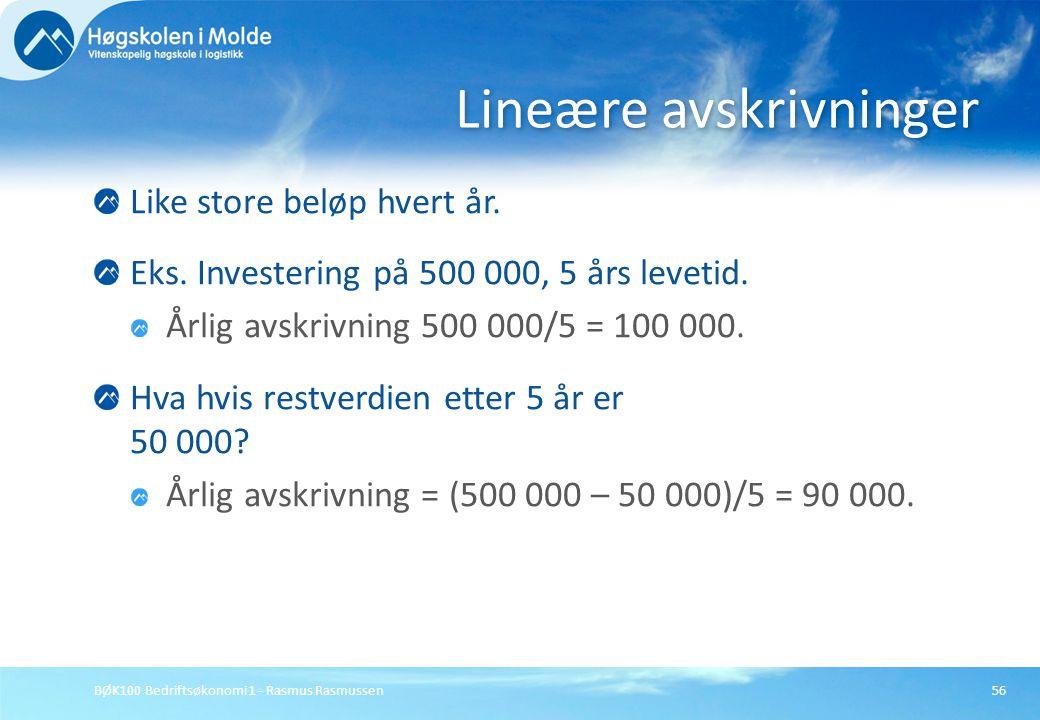 BØK100 Bedriftsøkonomi 1 - Rasmus Rasmussen56 Like store beløp hvert år. Eks. Investering på 500 000, 5 års levetid. Årlig avskrivning 500 000/5 = 100