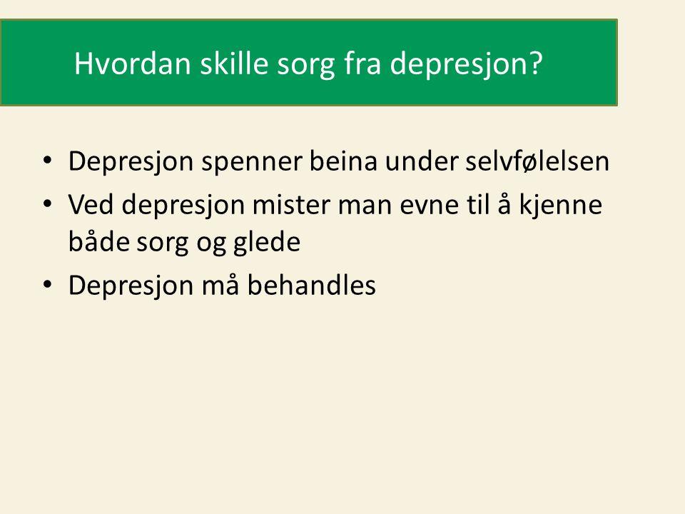 Hvordan skille sorg fra depresjon? • Depresjon spenner beina under selvfølelsen • Ved depresjon mister man evne til å kjenne både sorg og glede • Depr