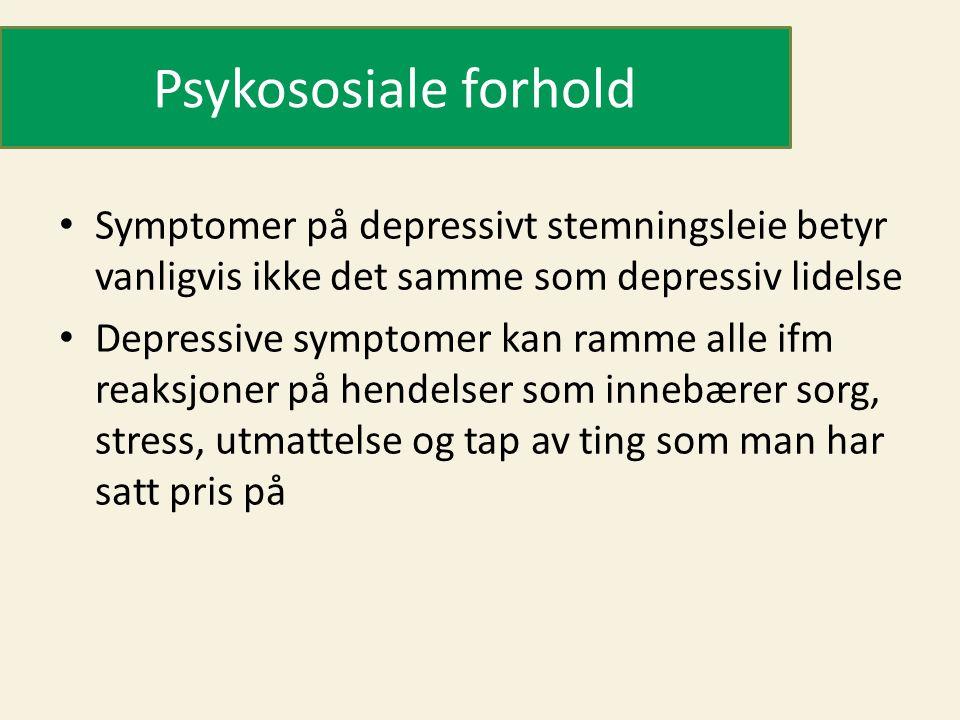Psykososiale forhold • Symptomer på depressivt stemningsleie betyr vanligvis ikke det samme som depressiv lidelse • Depressive symptomer kan ramme alle ifm reaksjoner på hendelser som innebærer sorg, stress, utmattelse og tap av ting som man har satt pris på