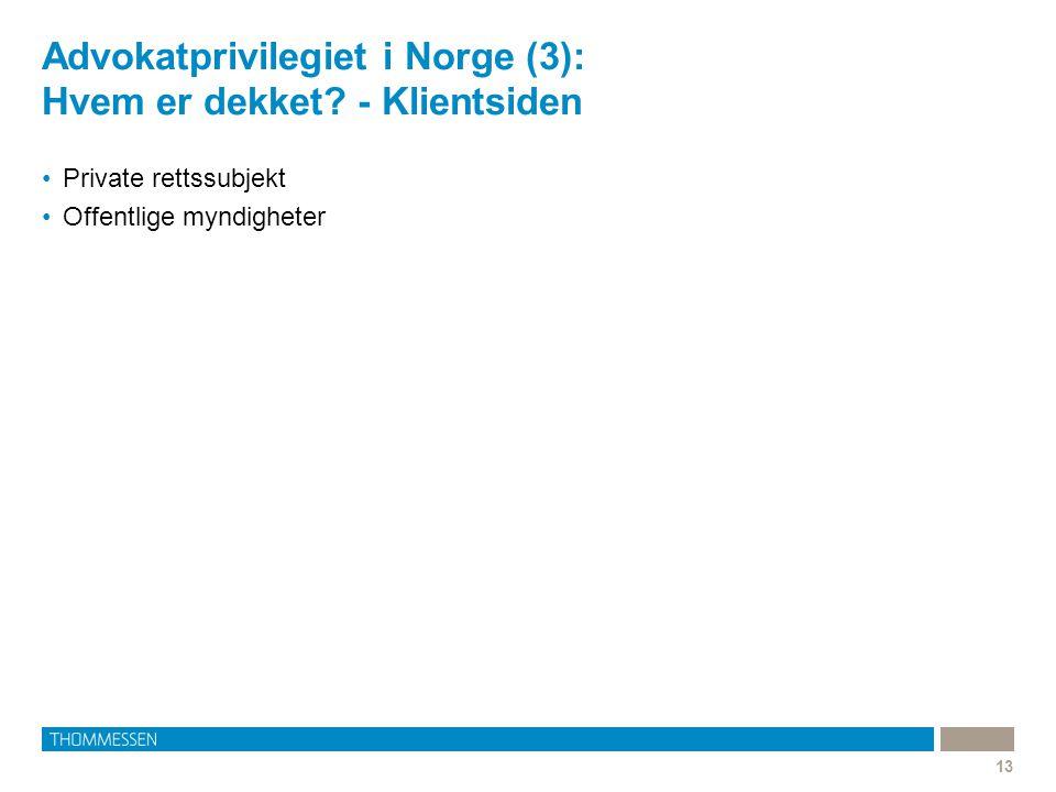 Advokatprivilegiet i Norge (3): Hvem er dekket? - Klientsiden •Private rettssubjekt •Offentlige myndigheter 13