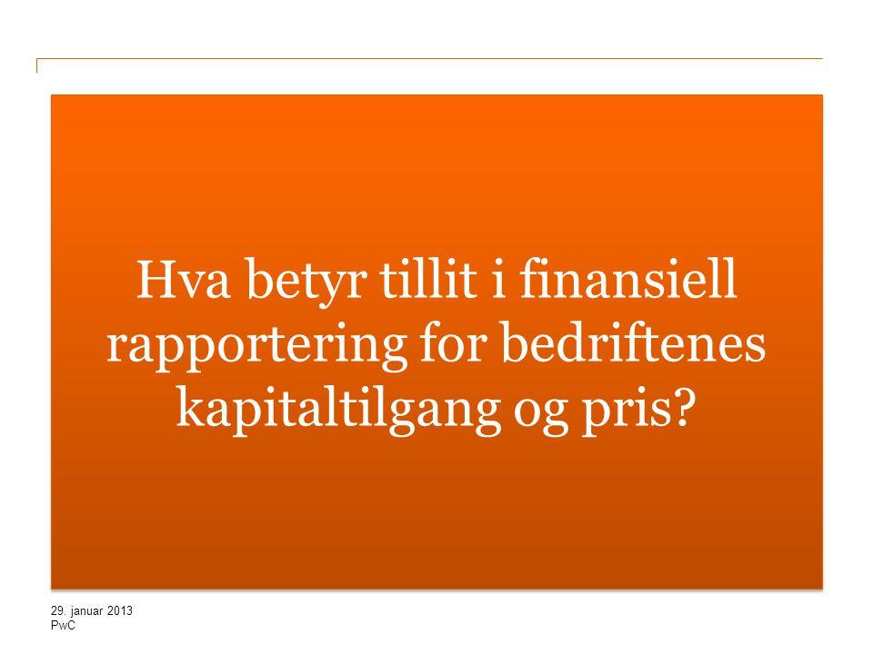 PwC Hva betyr tillit i finansiell rapportering for bedriftenes kapitaltilgang og pris? 29. januar 2013
