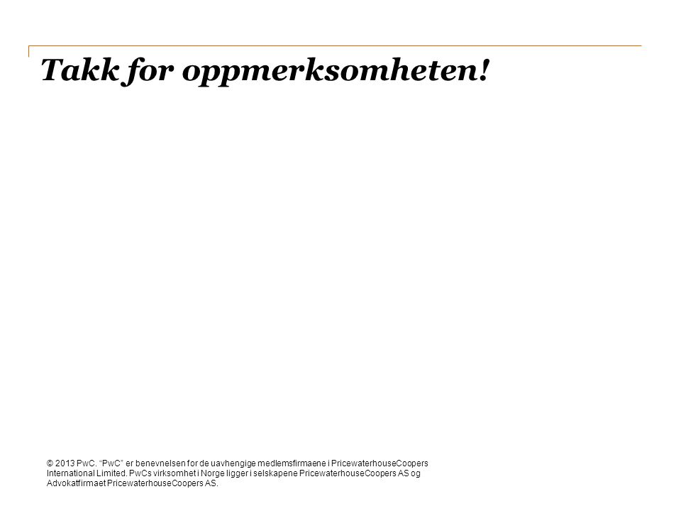 """Takk for oppmerksomheten! © 2013 PwC. """"PwC"""" er benevnelsen for de uavhengige medlemsfirmaene i PricewaterhouseCoopers International Limited. PwCs virk"""