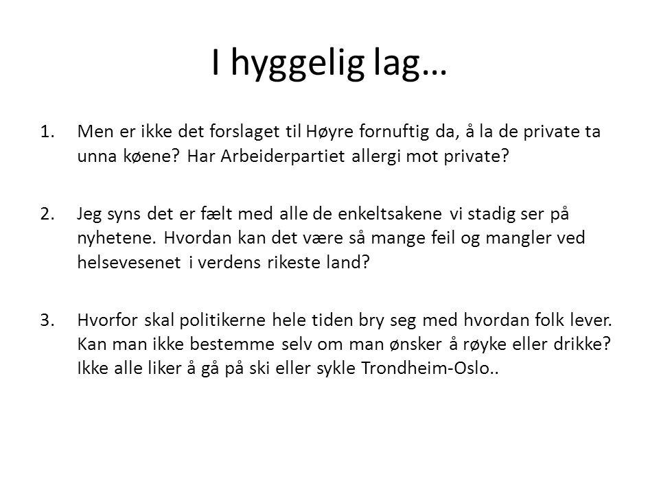 I hyggelig lag… 1.Men er ikke det forslaget til Høyre fornuftig da, å la de private ta unna køene? Har Arbeiderpartiet allergi mot private? 2.Jeg syns