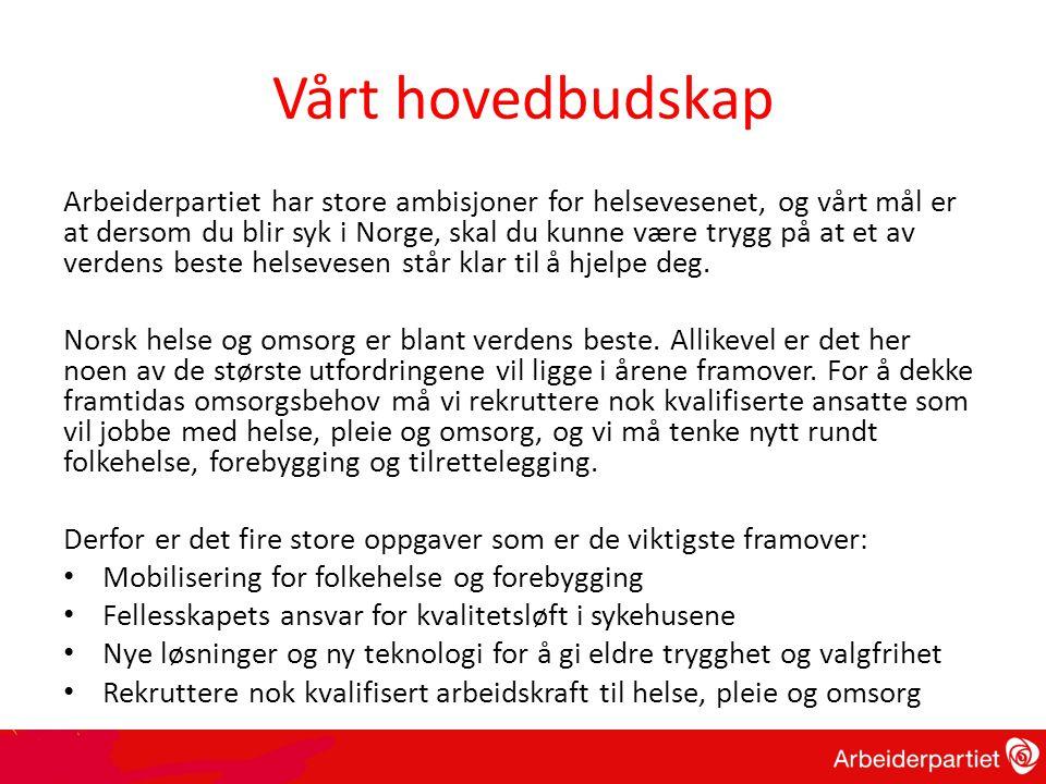 Vårt hovedbudskap Arbeiderpartiet har store ambisjoner for helsevesenet, og vårt mål er at dersom du blir syk i Norge, skal du kunne være trygg på at