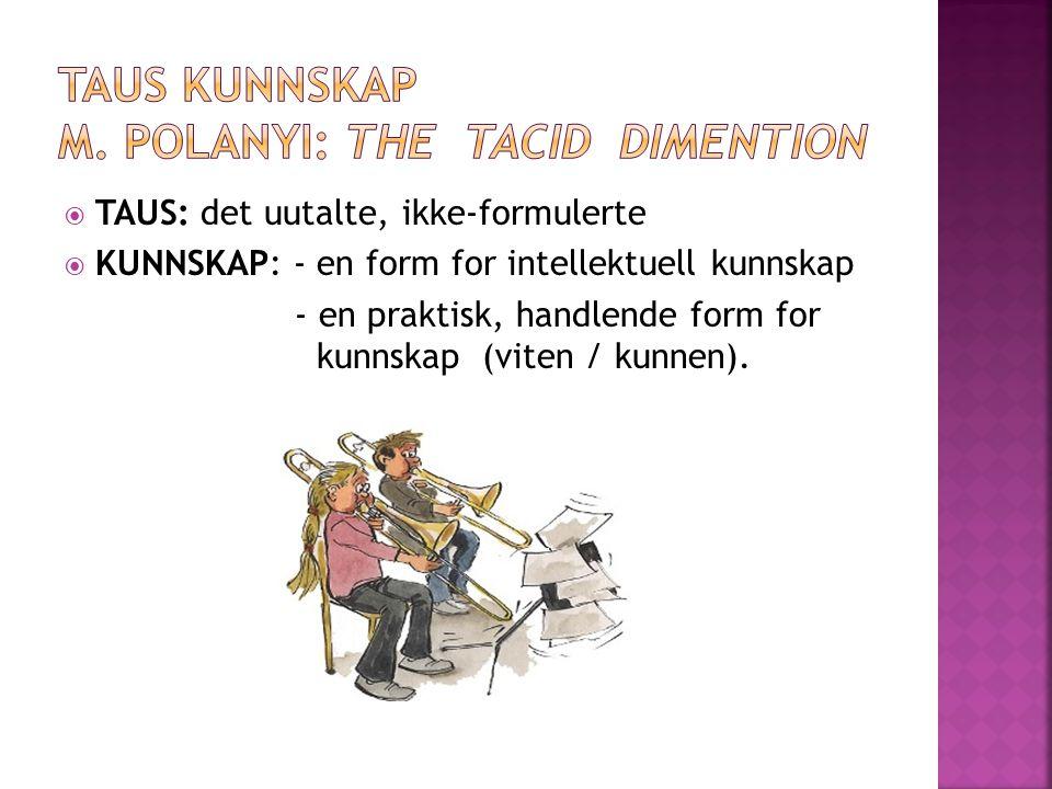  TAUS: det uutalte, ikke-formulerte  KUNNSKAP: - en form for intellektuell kunnskap - en praktisk, handlende form for kunnskap (viten / kunnen).